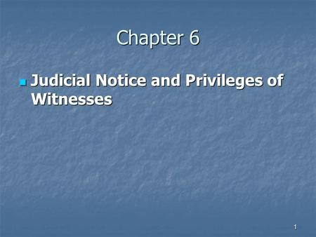1 Chapter 6 Judicial Notice and Privileges of Witnesses Judicial Notice and Privileges of Witnesses.