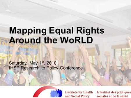 Mapping Equal Rights Around the WoRLD Saturday, May 1 st, 2010 IHSP Research to Policy Conference.
