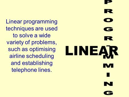 LINEAR Linear programming techniques are used to solve a wide variety of problems, such as optimising airline scheduling and establishing telephone lines.