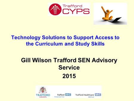 Technology Solutions to Support Access to the Curriculum and Study Skills Gill Wilson Trafford SEN Advisory Service 2015.