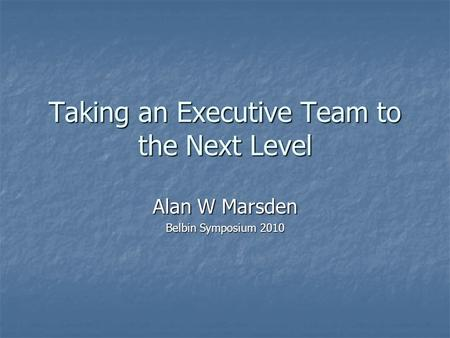 Taking an Executive Team to the Next Level Alan W Marsden Belbin Symposium 2010.