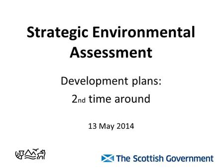 Strategic Environmental Assessment Development plans: 2 nd time around 13 May 2014.