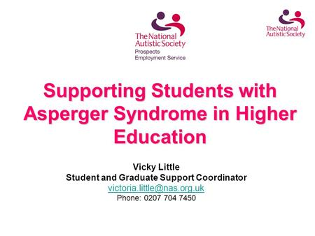 Supporting Students with Asperger Syndrome in Higher Education Vicky Little Student and Graduate Support Coordinator Phone: