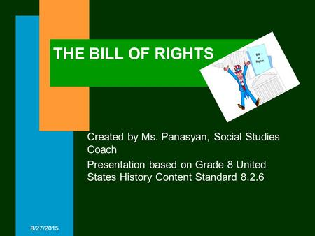 8/27/2015 THE BILL OF RIGHTS Created by Ms. Panasyan, Social Studies Coach Presentation based on Grade 8 United States History Content Standard 8.2.6.
