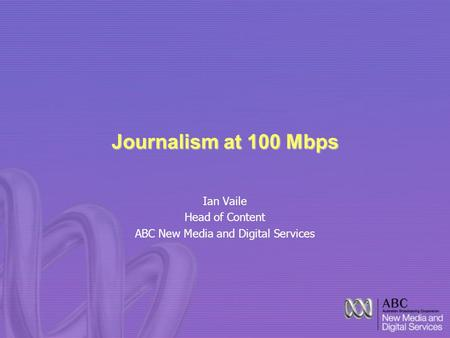 Journalism at 100 Mbps Ian Vaile Head of Content ABC New Media and Digital Services.
