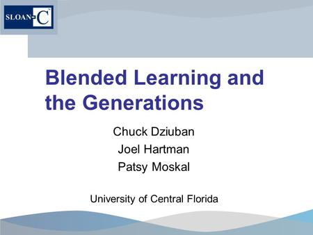 Blended Learning and the Generations Chuck Dziuban Joel Hartman Patsy Moskal University of Central Florida.