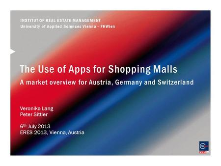 The Use of Apps for Shopping Malls A market overview for Austria, Germany and Switzerland Veronika Lang Peter Sittler 6 th July 2013 ERES 2013, Vienna,