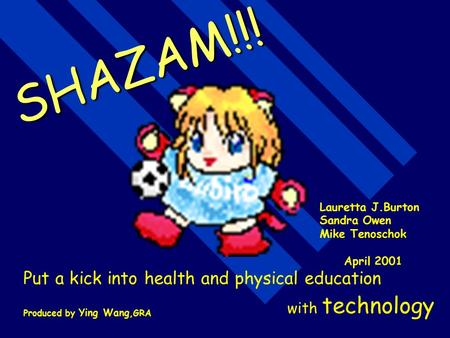 SHAZAM!!! Put a kick into health and physical education with technology Lauretta J.Burton Sandra Owen Mike Tenoschok April 2001 Produced by Ying Wang,GRA.