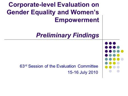 Corporate-level Evaluation on Gender Equality and Women's Empowerment Preliminary Findings 63 rd Session of the Evaluation Committee 15-16 July 2010.