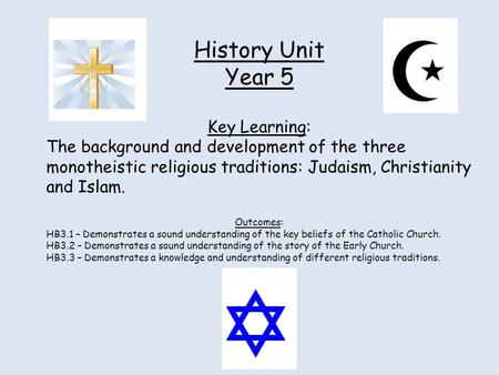 History Unit Year 5 Key Learning: The background and development of the three monotheistic religious traditions: Judaism, Christianity and Islam. Outcomes: