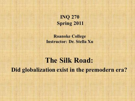 INQ 270 Spring 2011 Roanoke College Instructor: Dr. Stella Xu The Silk Road: Did globalization exist in the premodern era?