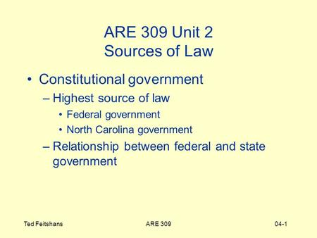 ARE 309Ted Feitshans04-1 ARE 309 Unit 2 Sources of Law Constitutional government –Highest source of law Federal government North Carolina government –Relationship.