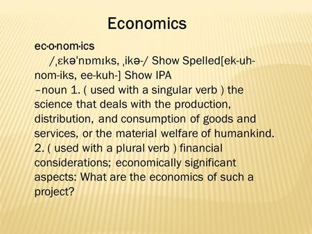 Economics ec·o·nom·ics / ˌɛ k ə ˈ n ɒ m ɪ ks, ˌ ik ə -/ Show Spelled[ek-uh- nom-iks, ee-kuh-] Show IPA –noun 1. ( used with a singular verb ) the science.