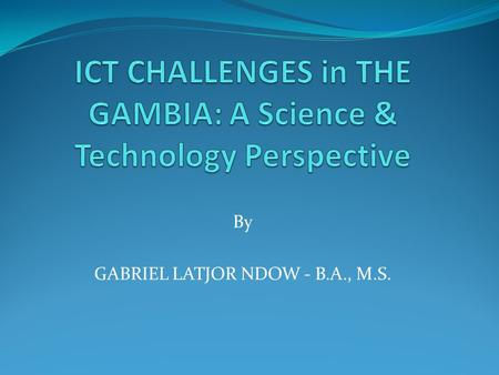 "By GABRIEL LATJOR NDOW - B.A., M.S.. Transforming The Gambia to a ""Silicon Valley of Africa"""