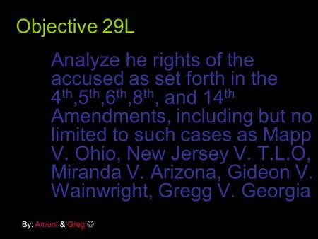 Objective 29L Analyze he rights of the accused as set forth in the 4 th,5 th,6 th,8 th, and 14 th Amendments, including but no limited to such cases as.