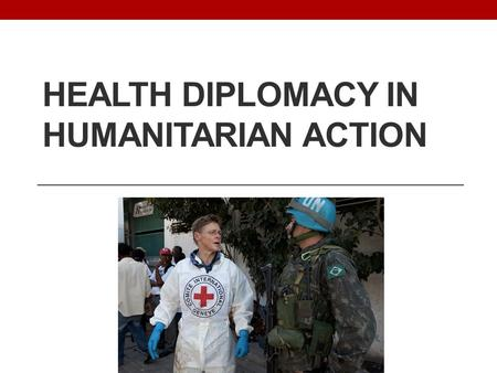 HEALTH DIPLOMACY IN HUMANITARIAN ACTION. Lessons for Global Health Diplomacy? GHD: Little discussion or focus on humanitarian assistance; Humanitarians: