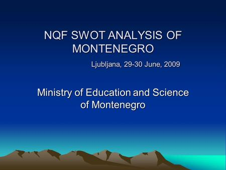 NQF SWOT ANALYSIS OF MONTENEGRO Ljubljana, 29-30 June, 2009 NQF SWOT ANALYSIS OF MONTENEGRO Ljubljana, 29-30 June, 2009 Ministry of Education and Science.