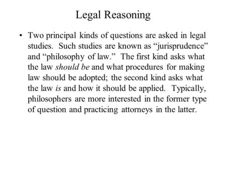 "Legal Reasoning Two principal kinds of questions are asked in legal studies. Such studies are known as ""jurisprudence"" and ""philosophy of law."" The first."