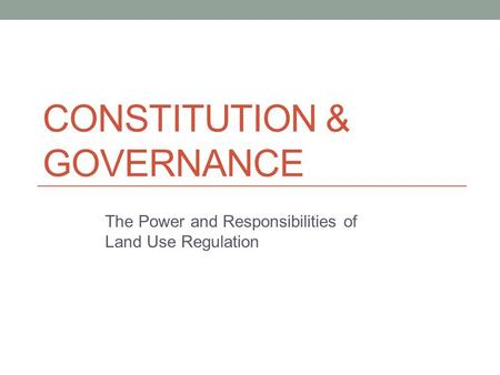CONSTITUTION & GOVERNANCE The Power and Responsibilities of Land Use Regulation.