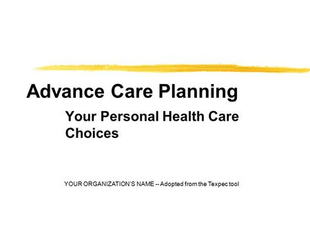 Advance Care Planning Your Personal Health Care Choices YOUR ORGANIZATION'S NAME -- Adopted from the Texpec tool.