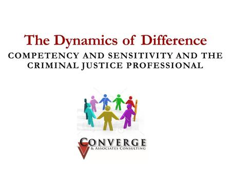 The Dynamics of Difference COMPETENCY AND SENSITIVITY AND THE CRIMINAL JUSTICE PROFESSIONAL CONVERGE & ASSOCIATES.