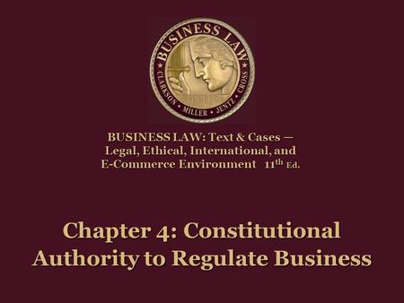 Chapter 4: Constitutional Authority to Regulate Business BUSINESS LAW: Text & Cases — Legal, Ethical, International, and E-Commerce Environment11 th Ed.
