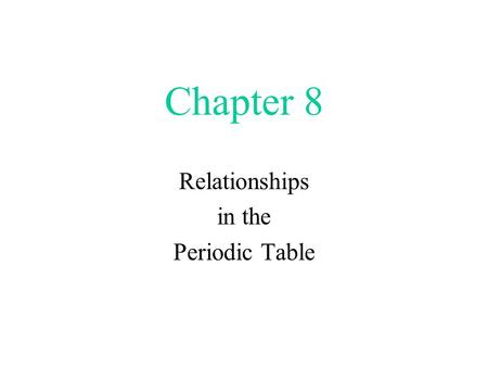 Chapter 8 Relationships in the Periodic Table. A Brief Overview.