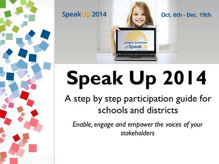 A step by step participation guide for schools and districts Enable, engage and empower the voices of your stakeholders Speak Up 2014.