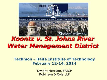 Technion - Haifa Institute of Technology February 12-14, 2014 Dwight Merriam, FAICP Robinson & Cole LLP Koontz v. St. Johns River Water Management District.