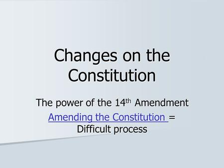 Changes on the Constitution The power of the 14 th Amendment Amending the Constitution Amending the Constitution = Difficult process Amending the Constitution.