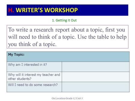 On Location Grade 12 Unit 3 To write a research report about a topic, first you will need to think of a topic. Use the table to help you think of a topic.