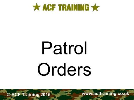FIELDCRAFT Patrol Orders www.acftraining.co.uk © ACF Training 2015.