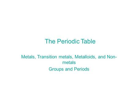 Metals, Transition metals, Metalloids, and Non-metals