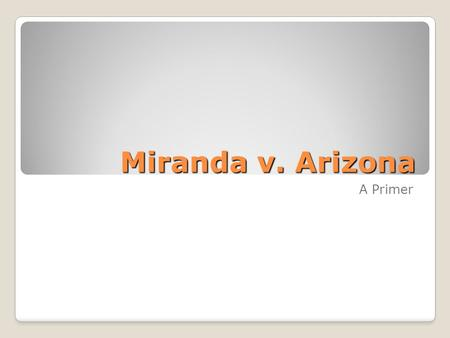 Miranda v. Arizona A Primer. Miranda Background Dealt with the admissibility of statements made during custodial interrogation under the Fifth Amendment's.