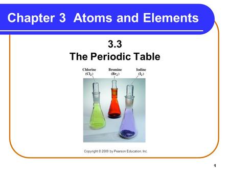 1 Chapter 3 Atoms and Elements 3.3 The Periodic Table Copyright © 2009 by Pearson Education, Inc.