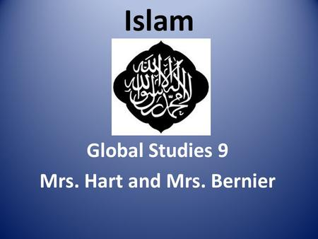 Islam Global Studies 9 Mrs. Hart and Mrs. Bernier.