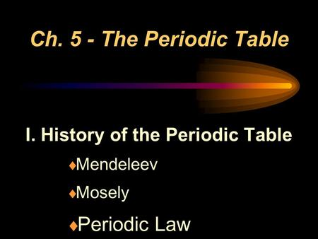 Ch. 5 - The Periodic Table I. History of the Periodic Table  Mendeleev  Mosely  Periodic Law.