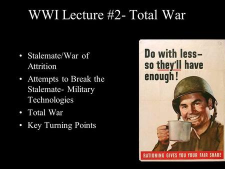 WWI Lecture #2- Total War Stalemate/War of Attrition Attempts to Break the Stalemate- Military Technologies Total War Key Turning Points.