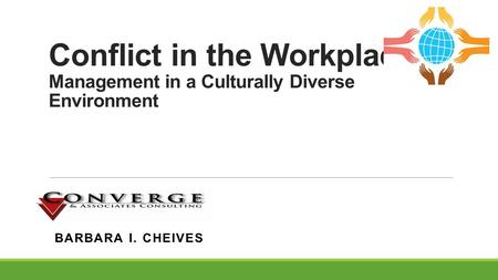 Conflict in the Workplace Management in a Culturally Diverse Environment BARBARA I. CHEIVES.