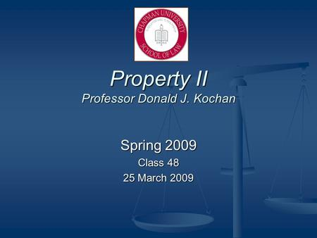 Property II Professor Donald J. Kochan Spring 2009 Class 48 25 March 2009.