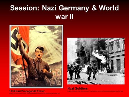 Session: Nazi Germany & World war II 1939 Nazi Propaganda Poster Image Source:  Nazi Soldiers.