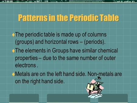 Patterns in the Periodic Table  The periodic table is made up of columns (groups) and horizontal rows – (periods).  The elements in Groups have similar.