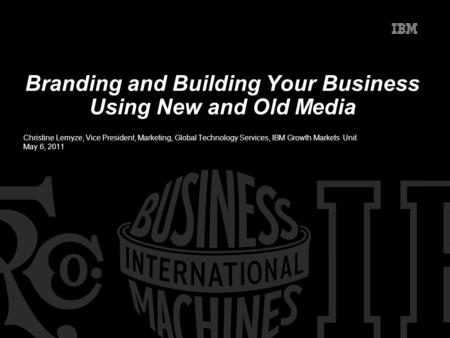 Branding and Building Your Business Using New and Old Media Christine Lemyze, Vice President, Marketing, Global Technology Services, IBM Growth Markets.