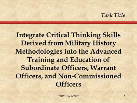 TSP 155-H-03971 Integrate Critical Thinking Skills Derived from Military History Methodologies into <strong>the</strong> Advanced Training and Education <strong>of</strong> Subordinate.