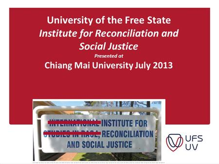 University of the Free State Institute for Reconciliation and Social Justice Presented at Chiang Mai University July 2013.