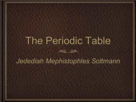 The Periodic Table Jedediah Mephistophles Soltmann.