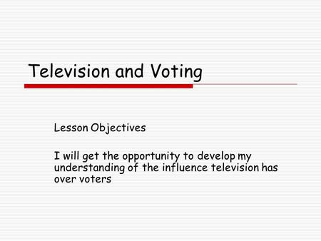 Television and Voting Lesson Objectives I will get the opportunity to develop my understanding of the influence television has over voters.