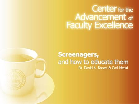 Screenagers, and how to educate them Dr. David A. Brown & Carl Merat.