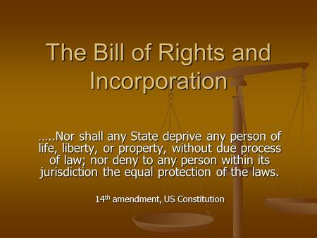 The Bill of Rights and Incorporation …..Nor shall any State deprive any person of life, liberty, or property, without due process of law; nor deny to any.