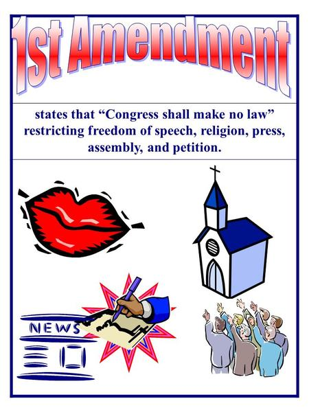 "1st Amendment states that ""Congress shall make no law"" restricting freedom of speech, religion, press, assembly, and petition."